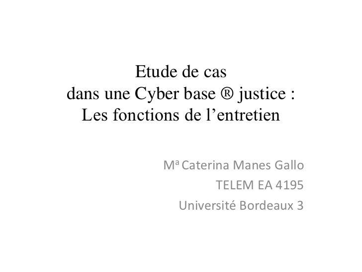 Etude de casdans une Cyber base ® justice :  Les fonctions de l'entretien             Ma Caterina Manes Gallo             ...