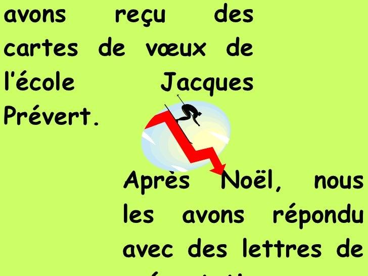 Avant Noël, nous avons reçu des cartes de vœux de l'école Jacques Prévert. Après Noël, nous les avons répondu avec des let...