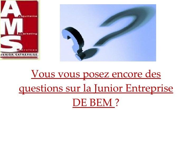 Vous vous posez encore des questions sur la Junior Entreprise DE BEM  ?