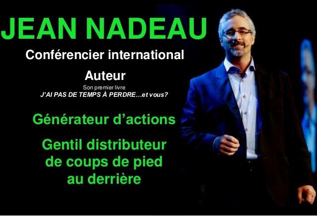 JEAN NADEAU Conférencier international Auteur Générateur d'actions Gentil distributeur de coups de pied au derrière Son pr...