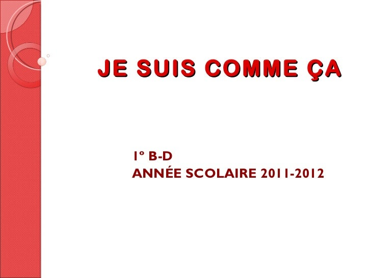 JE SUIS COMME ÇA  1º B-D  ANNÉE SCOLAIRE 2011-2012