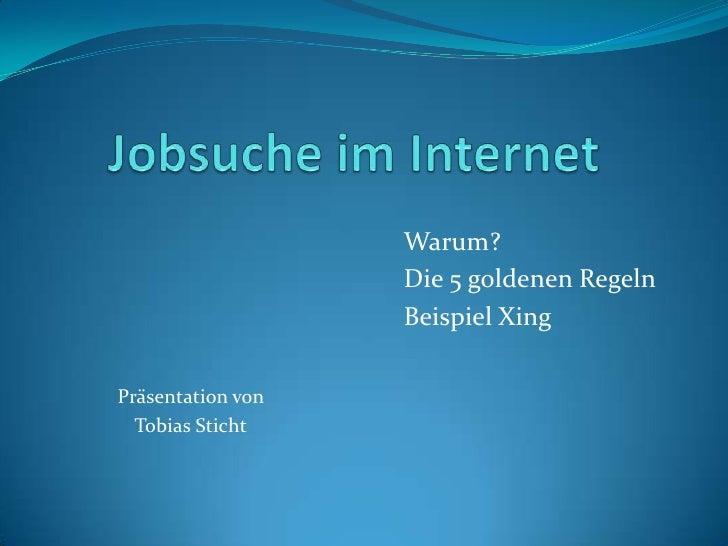 Jobsuche im Internet<br />Warum?<br />Die 5 goldenen Regeln<br />Beispiel Xing<br />Präsentation von <br />...
