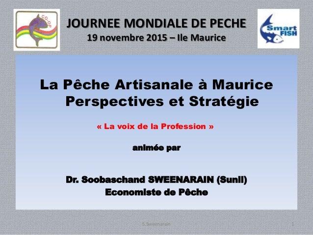 JOURNEE MONDIALE DE PECHE 19 novembre 2015 – Ile Maurice La Pêche Artisanale à Maurice Perspectives et Stratégie « La voix...