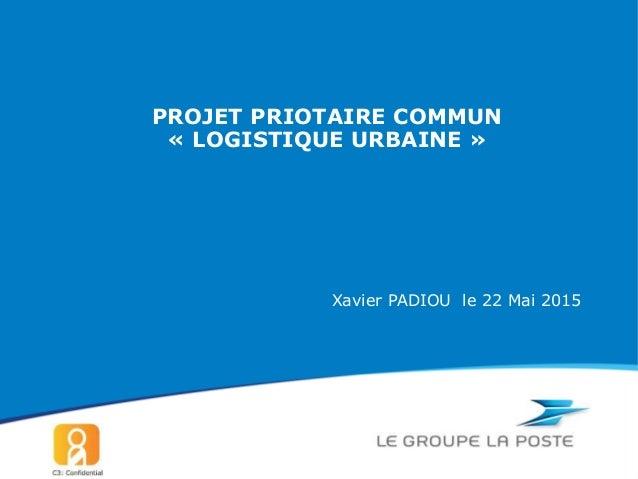 Xavier PADIOU le 22 Mai 2015 PROJET PRIOTAIRE COMMUN « LOGISTIQUE URBAINE »
