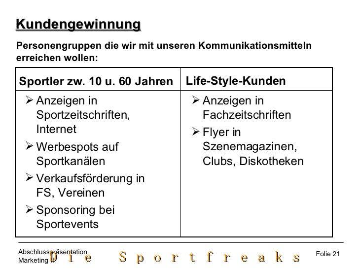 Kundengewinnung Personengruppen die wir mit unseren Kommunikationsmitteln  erreichen wollen: <ul><ul><li>Anzeigen in Sport...
