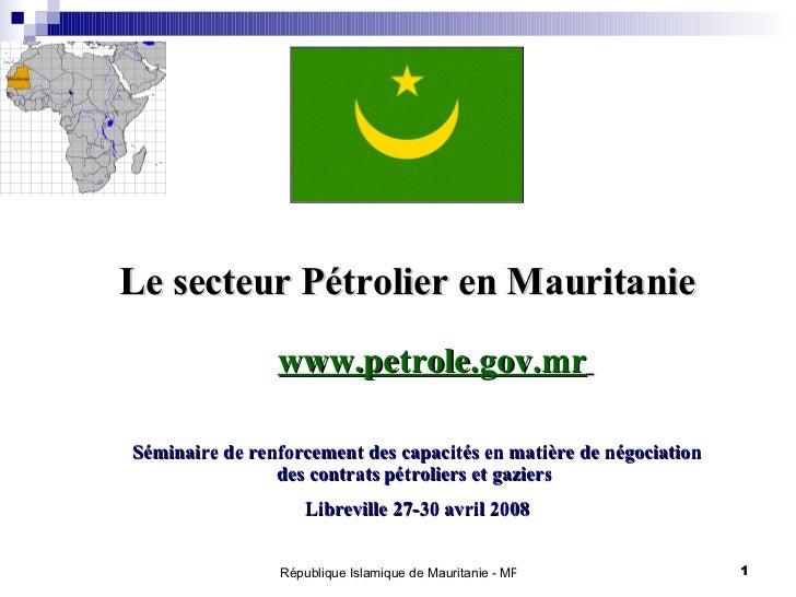 Le secteur Pétrolier en Mauritanie  Séminaire de renforcement des capacités en matière de négociation des contrats pétroli...