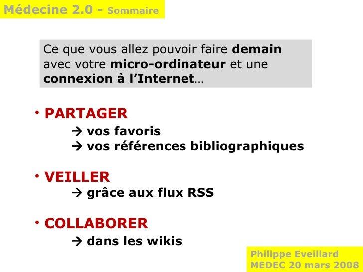 Médecine 2.0 -  Sommaire Philippe Eveillard MEDEC 20 mars 2008 <ul><li>PARTAGER    vos favoris   vos références bibliogr...
