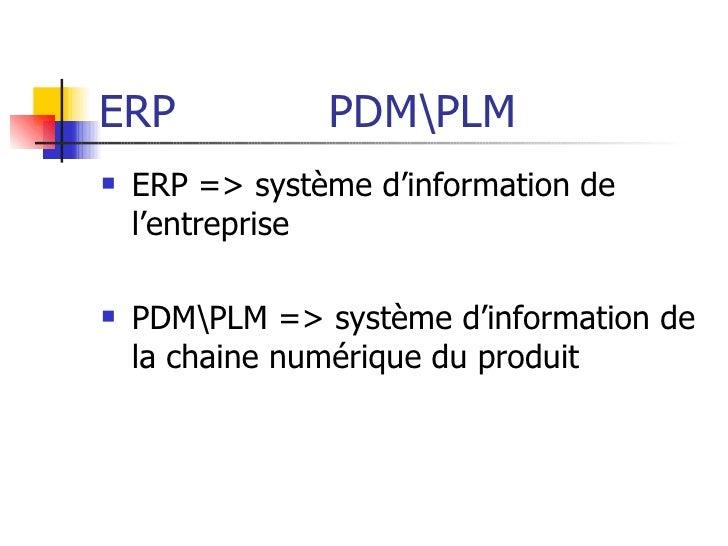ERP  PDMPLM <ul><li>ERP => système d'information de l'entreprise </li></ul><ul><li>PDMPLM => système d'information de la c...