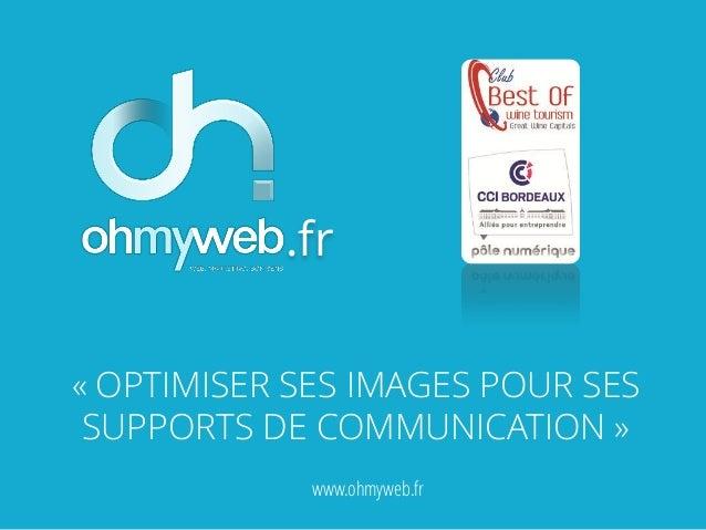 .fr « OPTIMISER SES IMAGES POUR SES SUPPORTS DE COMMUNICATION » www.ohmyweb.fr