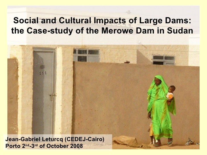 Social and Cultural Impacts of Large Dams:  the Case-study of the Merowe Dam in Sudan   Jean-Gabriel Leturcq (CEDEJ-Cairo)...
