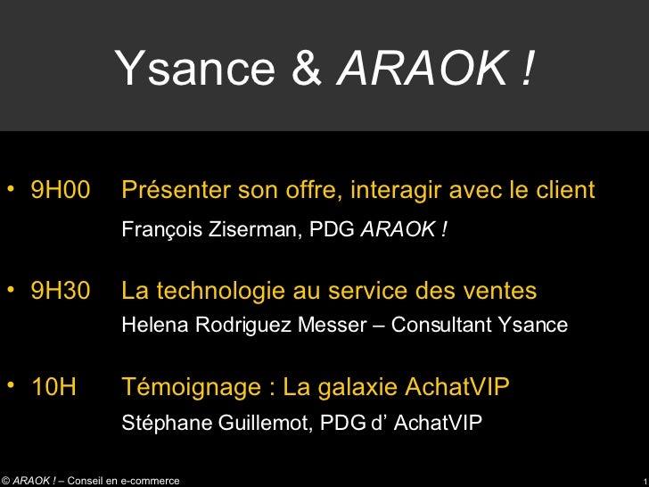 Ysance &  ARAOK ! <ul><li>9H00 Présenter son offre, interagir avec le client </li></ul><ul><ul><li>François Ziserman, PDG ...