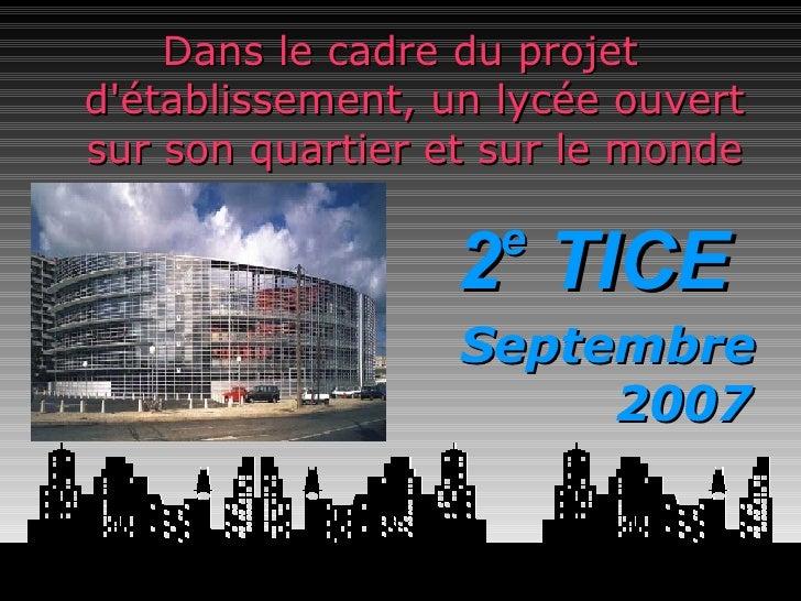 Dans le cadre du projet d'établissement, un lycée ouvert sur son quartier et sur le monde <ul><li>2 e  TICE </li></ul>Sept...