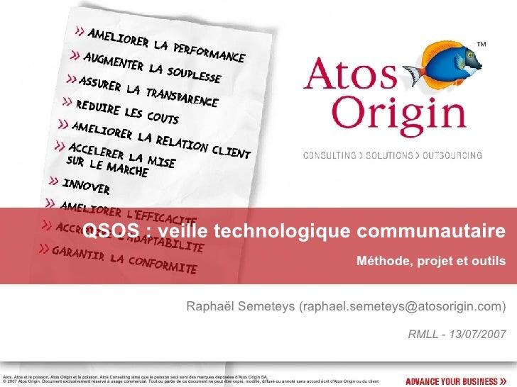 QSOS : veille technologique communautaire Méthode, projet et outils Raphaël Semeteys ( [email_address] ) RMLL - 13/07/2007