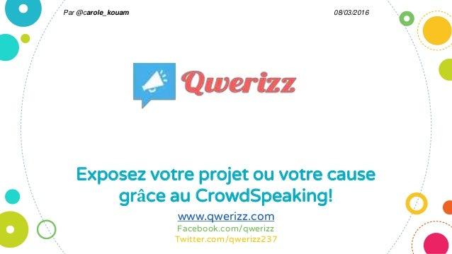 Exposez votre projet ou votre cause grâce au CrowdSpeaking! www.qwerizz.com Facebook.com/qwerizz Twitter.com/qwerizz237 08...