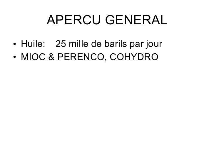 APERCU GENERAL <ul><li>Huile: 25 mille de barils par jour </li></ul><ul><li>MIOC & PERENCO, COHYDRO </li></ul>