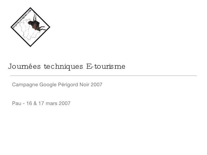 Journées techniques E-tourisme <ul><li>Campagne Google Périgord Noir 2007 </li></ul><ul><li>Pau - 16 & 17 mars 2007 </li><...