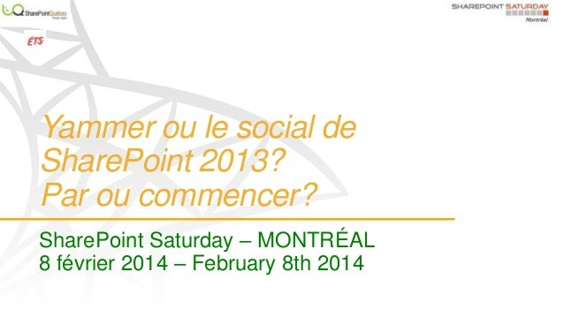 Yammer ou le social de SharePoint 2013? Par ou commencer? SharePoint Saturday – MONTRÉAL 8 février 2014 – February 8th 201...