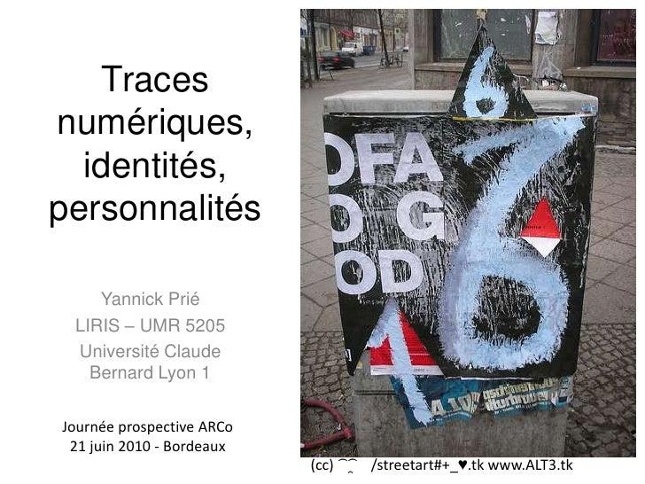 Traces numériques, identités,personnalités <br />Yannick Prié<br />LIRIS – UMR 5205<br />Université Claude Bernard Lyon 1<...