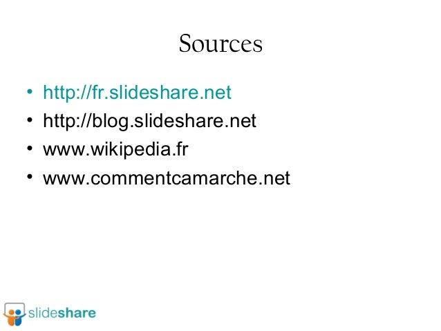 Sources • • • •  http://fr.slideshare.net http://blog.slideshare.net www.wikipedia.fr www.commentcamarche.net