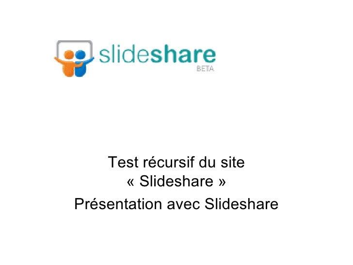 Test récursif du site «Slideshare» Présentation avec Slideshare