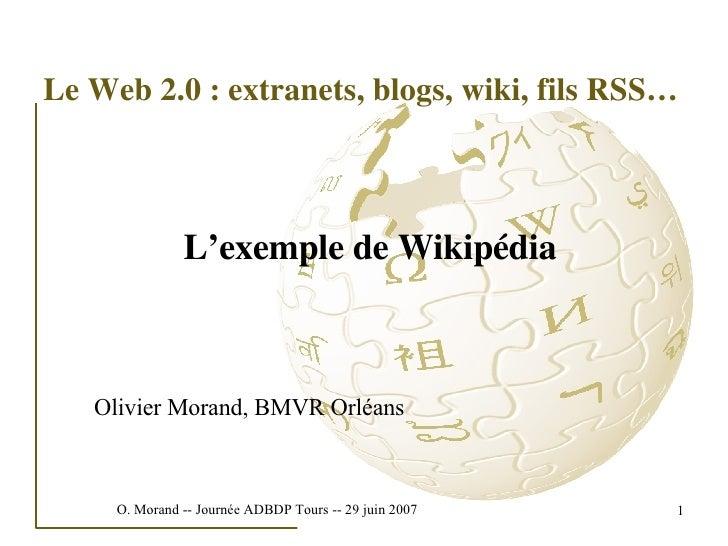 Le Web 2.0 : extranets, blogs, wiki, fils RSS… <ul><li>L'exemple de Wikipédia </li></ul>Olivier Morand, BMVR Orléans