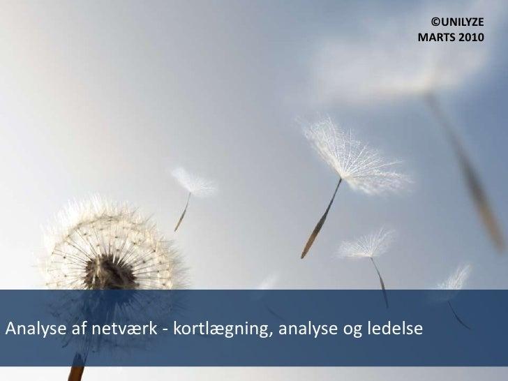 ©UNILYZE<br />MARTS 2010<br />Analyse af netværk - kortlægning, analyse og ledelse<br />