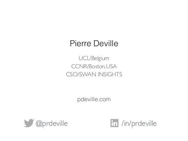 Pierre Deville /in/prdeville@prdeville UCL/Belgium CCNR/Boston,USA CSO/SWAN INSIGHTS pdeville.com
