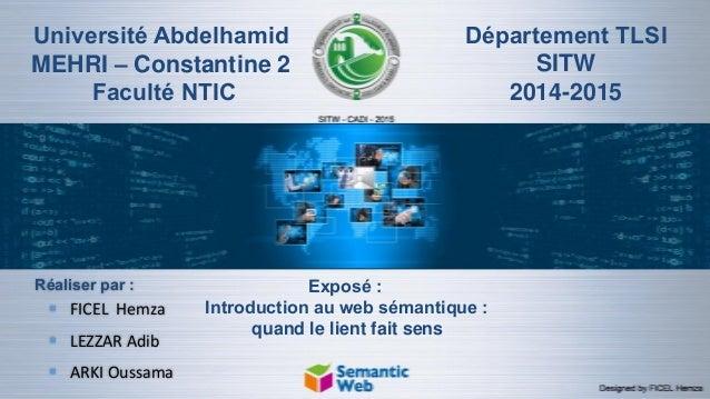 Université Abdelhamid MEHRI – Constantine 2 Faculté NTIC Département TLSI SITW 2014-2015 Exposé : Introduction au web séma...