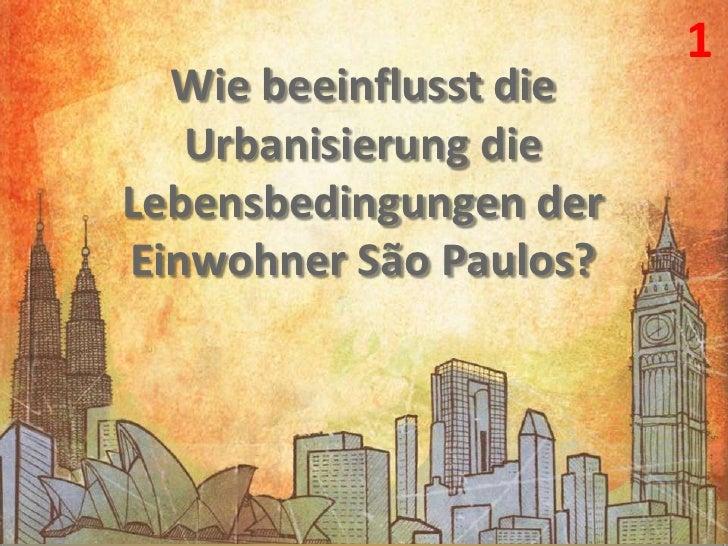 1<br />Wie beeinflusst die Urbanisierung die Lebensbedingungen der Einwohner São Paulos?<br />
