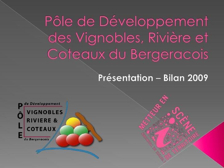 Pôle de Développement des Vignobles, Rivière et Coteaux du Bergeracois<br />Présentation – Bilan 2009<br />