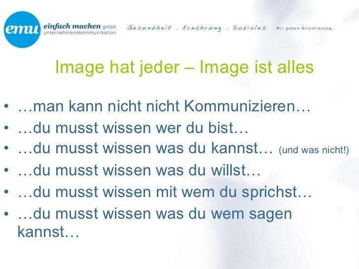 Image hat jeder – Image ist alles <ul><li>… man kann nicht nicht Kommunizieren… </li></ul><ul><li>… du musst wissen wer du...