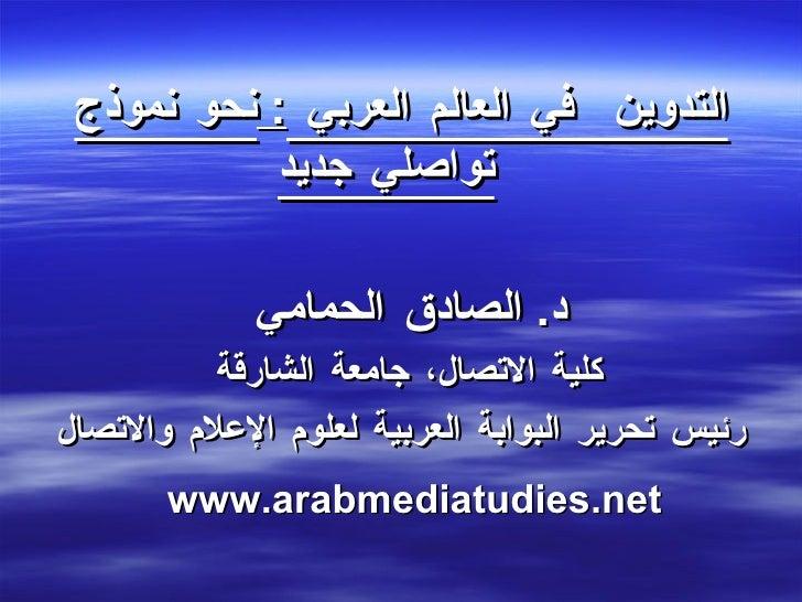<ul><li>التدوين  في العالم العربي  :  نحو نموذج تواصلي جديد </li></ul><ul><li>د .  الصادق الحمامي  </li></ul><ul><li>كلية ...
