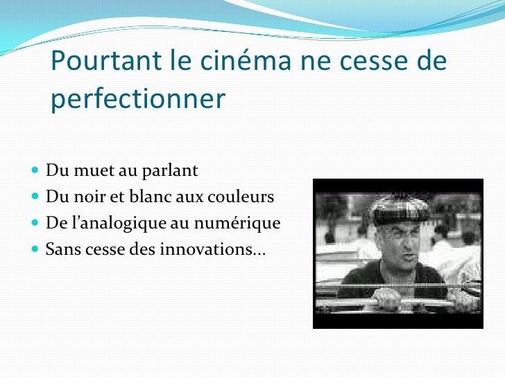 Pourtant le cinéma ne cesse de perfectionner<br />Du muet au parlant<br />Du noir et blanc aux couleurs<br />De l'analogiq...