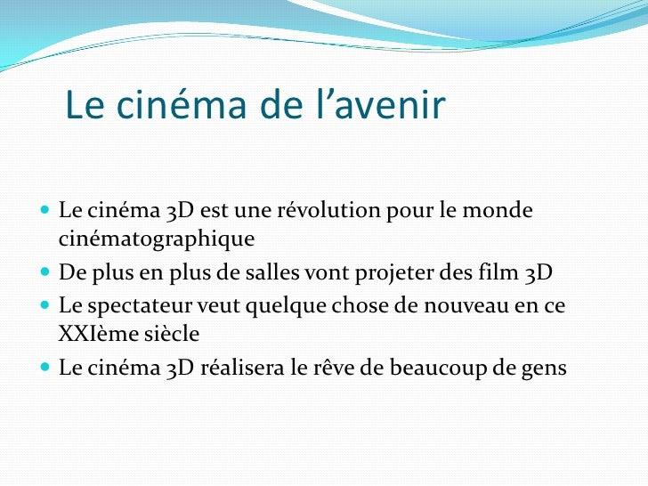 Le cinéma de l'avenir<br />Le cinéma 3D est une révolution pour le monde cinématographique<br />De plus en plus de salles ...