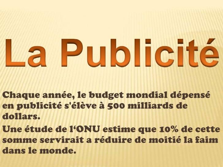 La Publicité<br />Chaque année, le budget mondial dépensé en publicité s'élève à 500 milliards de dollars.<br />Une é...