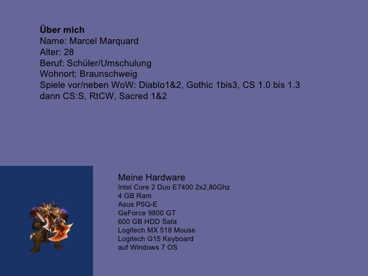 Über mich Name: Marcel Marquard Alter: 28  Beruf: Schüler/Umschulung Wohnort: Braunschweig  Spiele vor/neben WoW: Diablo1&...