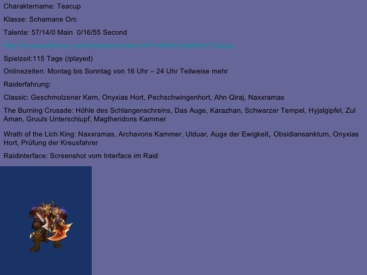 Charaktername: Teacup Klasse: Schamane Orc Talente: 57/14/0 Main  0/16/55 Second http:// eu.wowarmory.com / character-shee...