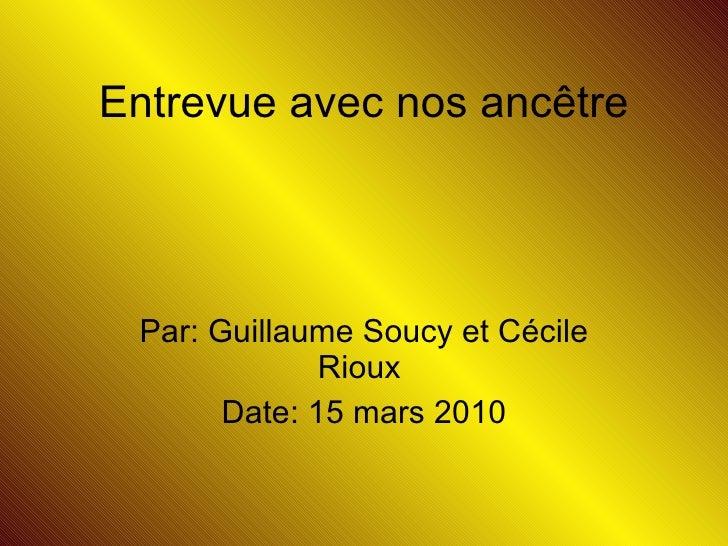 Par: Guillaume Soucy et Cécile Rioux  Date: 15 mars 2010 Entrevue avec nos ancêtre