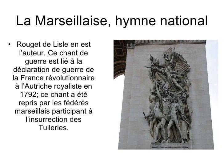 La Marseillaise, hymne national <ul><li>Rouget de Lisle en est l'auteur. Ce chant de guerre est lié à la déclaration de gu...