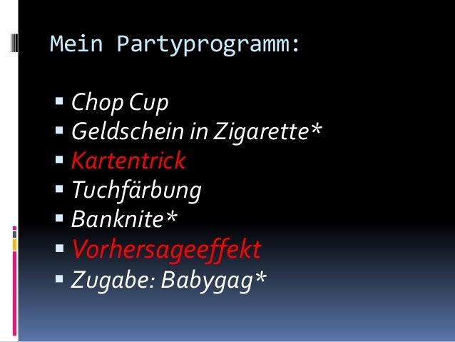 Mein Partyprogramm:  Chop Cup  Geldschein in Zigarette*  Kartentrick  Tuchfärbung  Banknite*  Vorhersageeffekt  Zug...