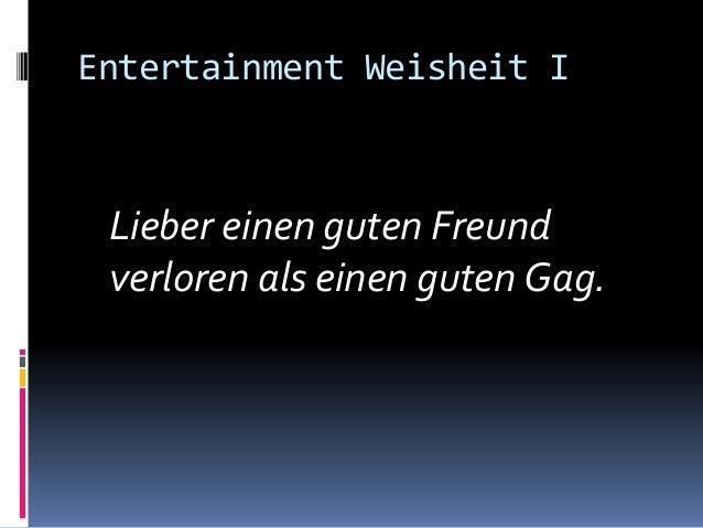 Entertainment Weisheit I Lieber einen guten Freund verloren als einen guten Gag.