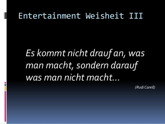Entertainment Weisheit III Es kommt nicht drauf an, was man macht, sondern darauf was man nicht macht… (Rudi Carell)