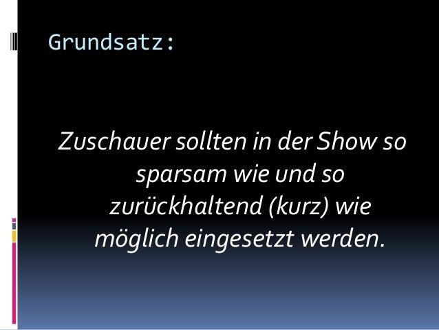 Grundsatz: Zuschauer sollten in der Show so sparsam wie und so zurückhaltend (kurz) wie möglich eingesetzt werden.