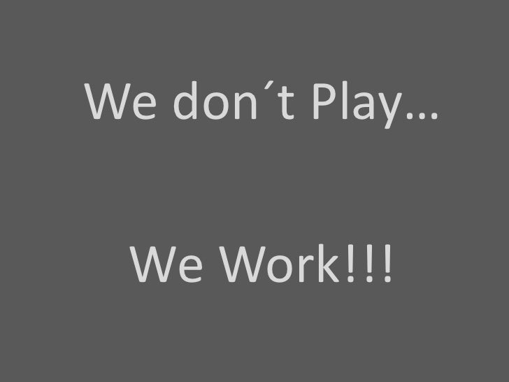 Wedon´t Play…<br />We Work!!!<br />
