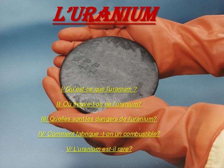 L'URANIUM<br />I/ Qu'est-ce que l'uranium ?<br />II/ Où trouve-t-on de l'uranium?<br />III/ Quelles sont les dangers de l'...