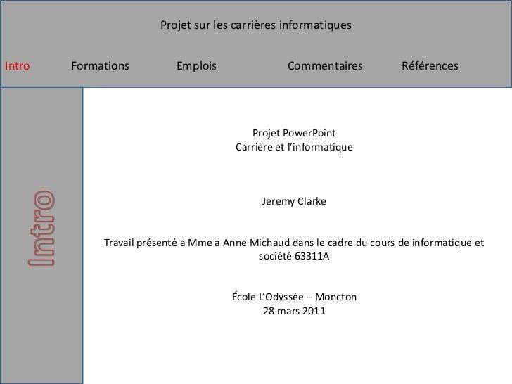 Projet PowerPointCarrière et l'informatiqueJeremy ClarkeTravail présenté a Mme a Anne Michaud dans le cadre du cours de in...