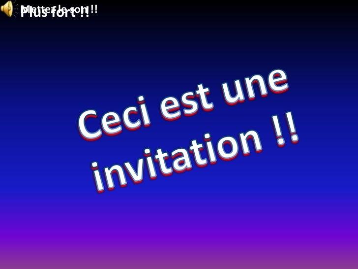 Mettez le son !!<br />Plus fort !!<br />Ceci est une<br />invitation !!<br />