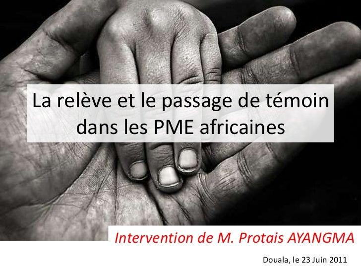 La relève et le passage de témoin dans les PME africaines<br />Intervention de M. Protais AYANGMA<br />Douala, le 23 Juin ...