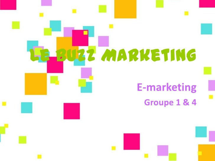 Le Buzz Marketing          E-marketing           Groupe 1 & 4