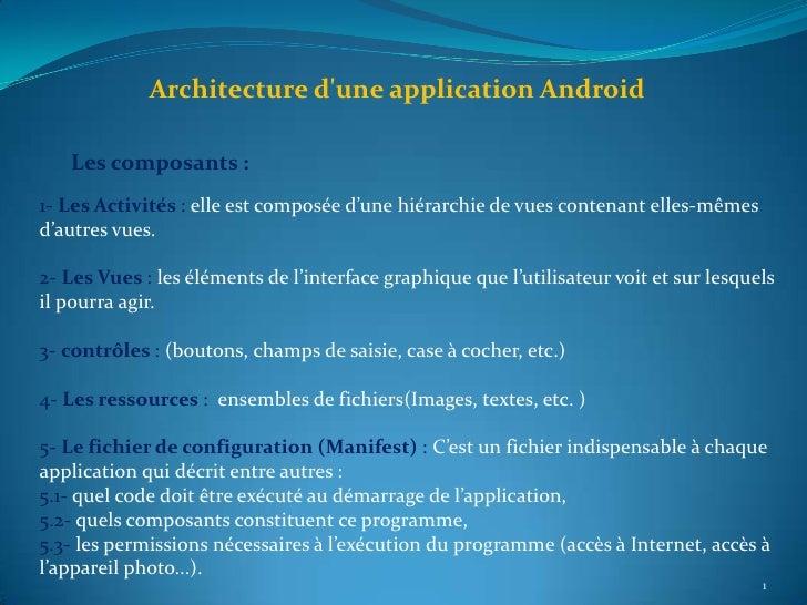 Architecture dune application Android   Les composants :1- Les Activités : elle est composée d'une hiérarchie de vues cont...